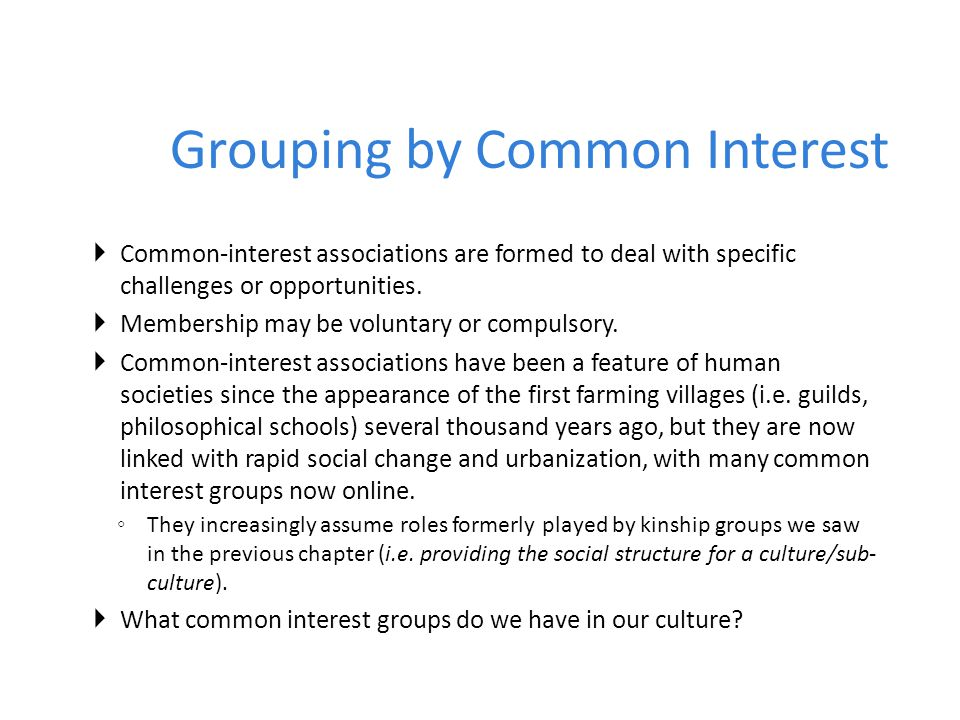Grouping by Common Interest  Common-interest associations are formed to deal with specific challenges or opportunities.