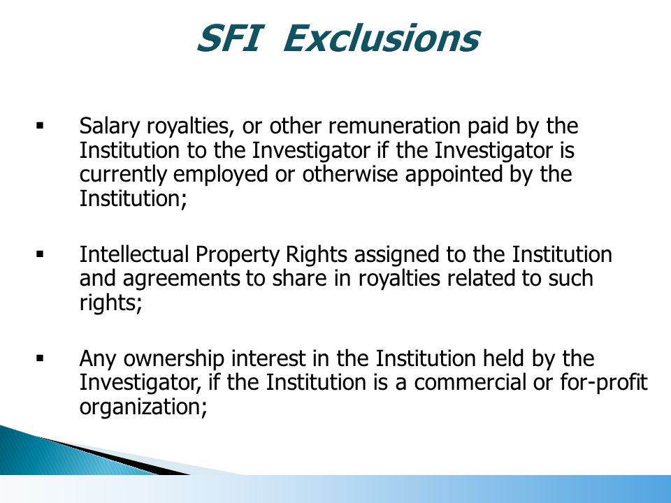  Salary royalties, or other remuneration paid by the Institution to the Investigator if the Investigator is currently employed or otherwise appointed by the Institution;  Intellectual Property Rights assigned to the Institution and agreements to share in royalties related to such rights;  Any ownership interest in the Institution held by the Investigator, if the Institution is a commercial or for-profit organization;