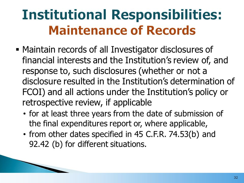  Maintain records of all Investigator disclosures of financial interests and the Institution's review of, and response to, such disclosures (whether or not a disclosure resulted in the Institution's determination of FCOI) and all actions under the Institution's policy or retrospective review, if applicable for at least three years from the date of submission of the final expenditures report or, where applicable, from other dates specified in 45 C.F.R.