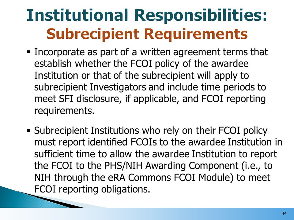  Incorporate as part of a written agreement terms that establish whether the FCOI policy of the awardee Institution or that of the subrecipient will apply to subrecipient Investigators and include time periods to meet SFI disclosure, if applicable, and FCOI reporting requirements.