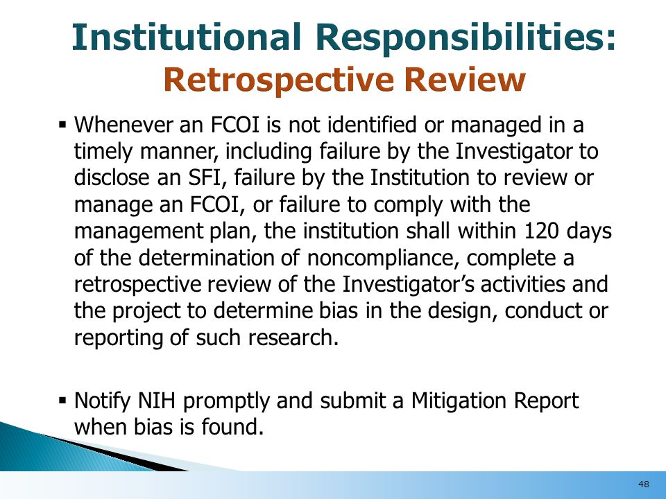  Whenever an FCOI is not identified or managed in a timely manner, including failure by the Investigator to disclose an SFI, failure by the Institution to review or manage an FCOI, or failure to comply with the management plan, the institution shall within 120 days of the determination of noncompliance, complete a retrospective review of the Investigator's activities and the project to determine bias in the design, conduct or reporting of such research.