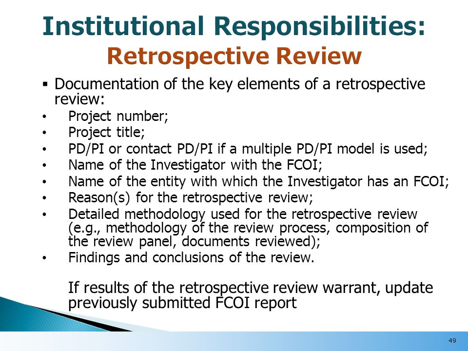  Documentation of the key elements of a retrospective review: Project number; Project title; PD/PI or contact PD/PI if a multiple PD/PI model is used; Name of the Investigator with the FCOI; Name of the entity with which the Investigator has an FCOI; Reason(s) for the retrospective review; Detailed methodology used for the retrospective review (e.g., methodology of the review process, composition of the review panel, documents reviewed); Findings and conclusions of the review.