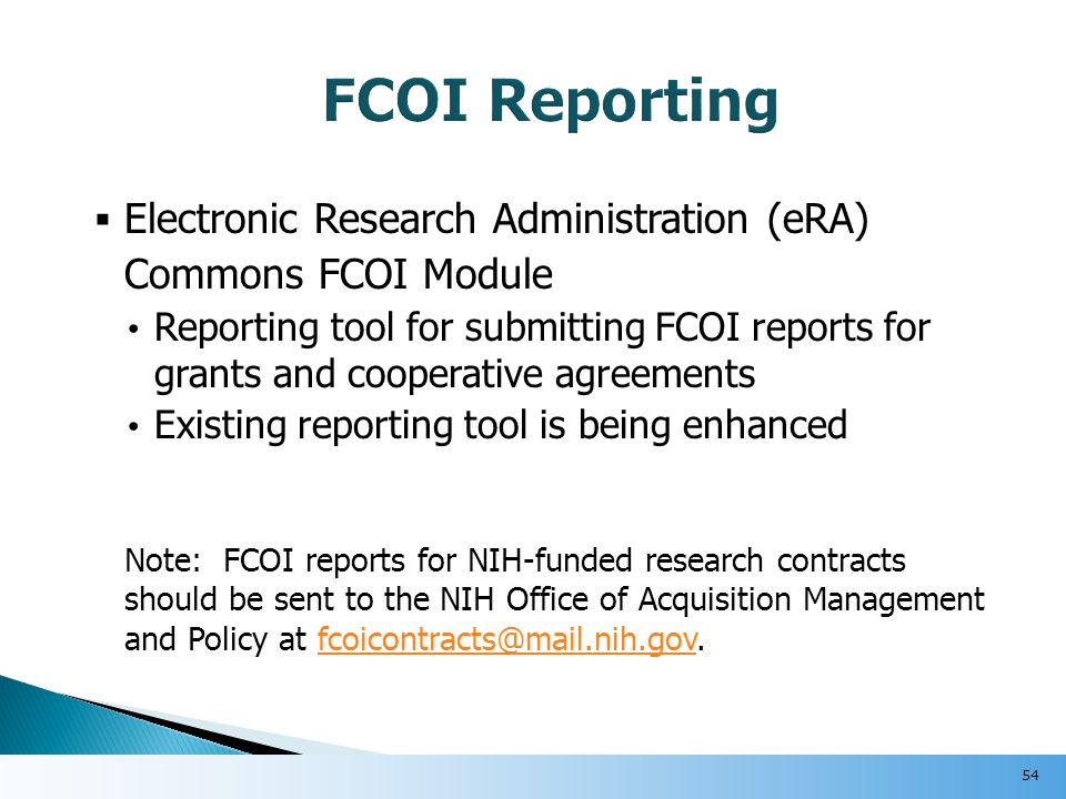  Electronic Research Administration (eRA) Commons FCOI Module Reporting tool for submitting FCOI reports for grants and cooperative agreements Existing reporting tool is being enhanced Note: FCOI reports for NIH-funded research contracts should be sent to the NIH Office of Acquisition Management and Policy at fcoicontracts@mail.nih.gov.