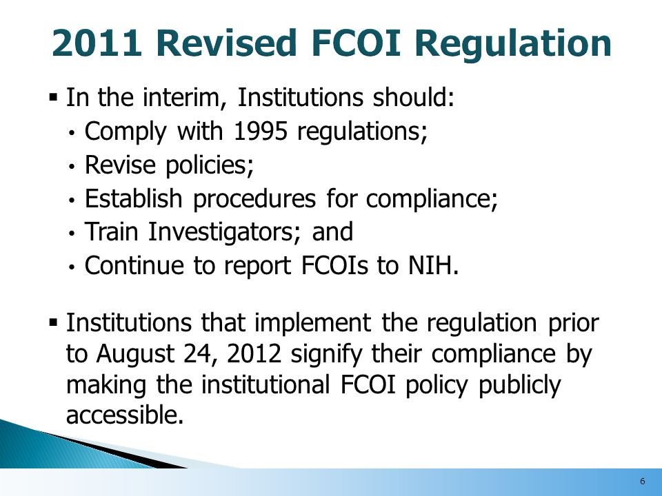 Institutions must require that each Investigator complete FCOI training:  Prior to engaging in research related to any NIH funded project;  At least every four years, and  Immediately when any of the following circumstances apply: (i) Institution revises its policy in a manner that affects the investigator; (ii) When an investigator is new to the institution; or (iii) When the institution finds an Investigator is not in compliance with the Institution's policy or management plan.