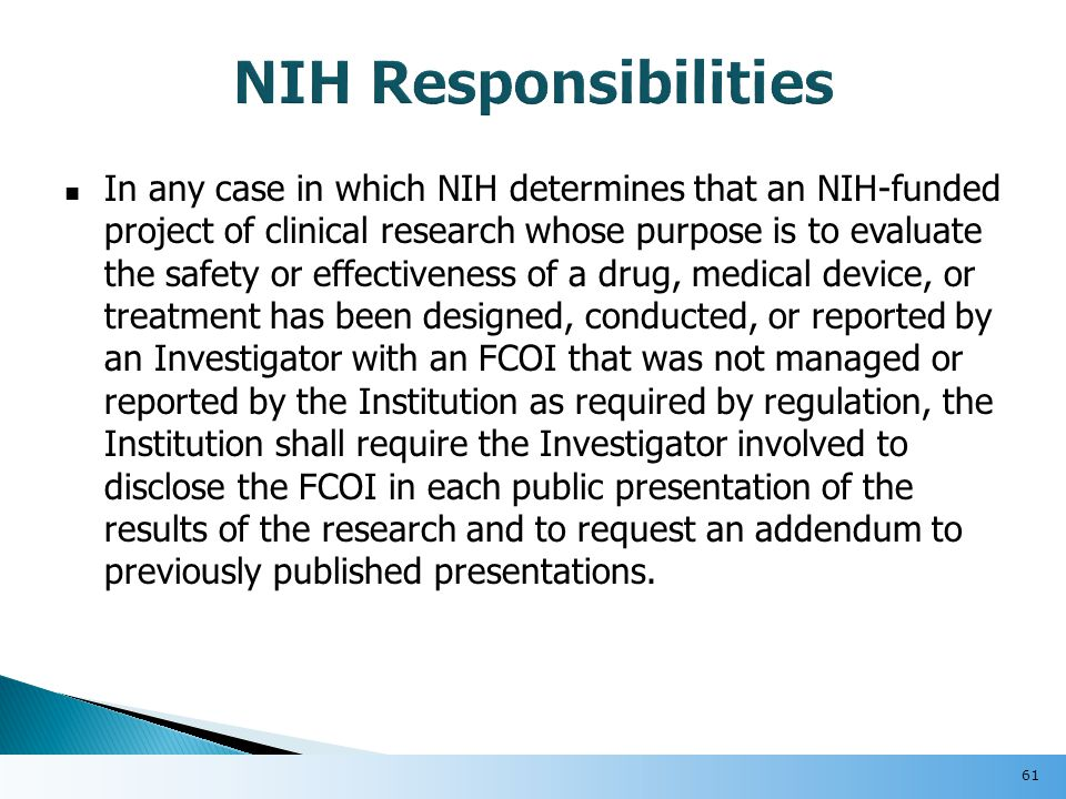In any case in which NIH determines that an NIH-funded project of clinical research whose purpose is to evaluate the safety or effectiveness of a drug, medical device, or treatment has been designed, conducted, or reported by an Investigator with an FCOI that was not managed or reported by the Institution as required by regulation, the Institution shall require the Investigator involved to disclose the FCOI in each public presentation of the results of the research and to request an addendum to previously published presentations.