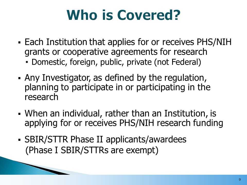  Each Institution that applies for or receives PHS/NIH grants or cooperative agreements for research Domestic, foreign, public, private (not Federal)  Any Investigator, as defined by the regulation, planning to participate in or participating in the research  When an individual, rather than an Institution, is applying for or receives PHS/NIH research funding  SBIR/STTR Phase II applicants/awardees (Phase I SBIR/STTRs are exempt) 9