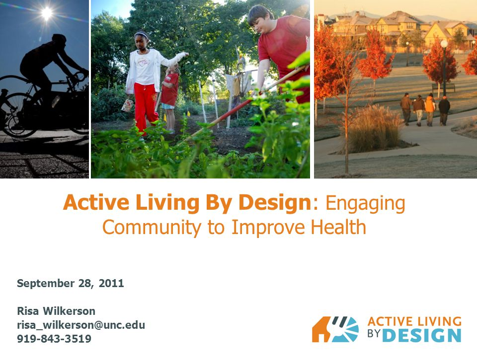 Active Living By Design: Engaging Community to Improve Health September 28, 2011 Risa Wilkerson risa_wilkerson@unc.edu 919-843-3519