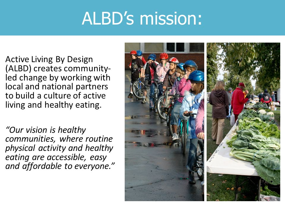 ALBD's mission: Active Living By Design (ALBD) creates community- led change by working with local and national partners to build a culture of active