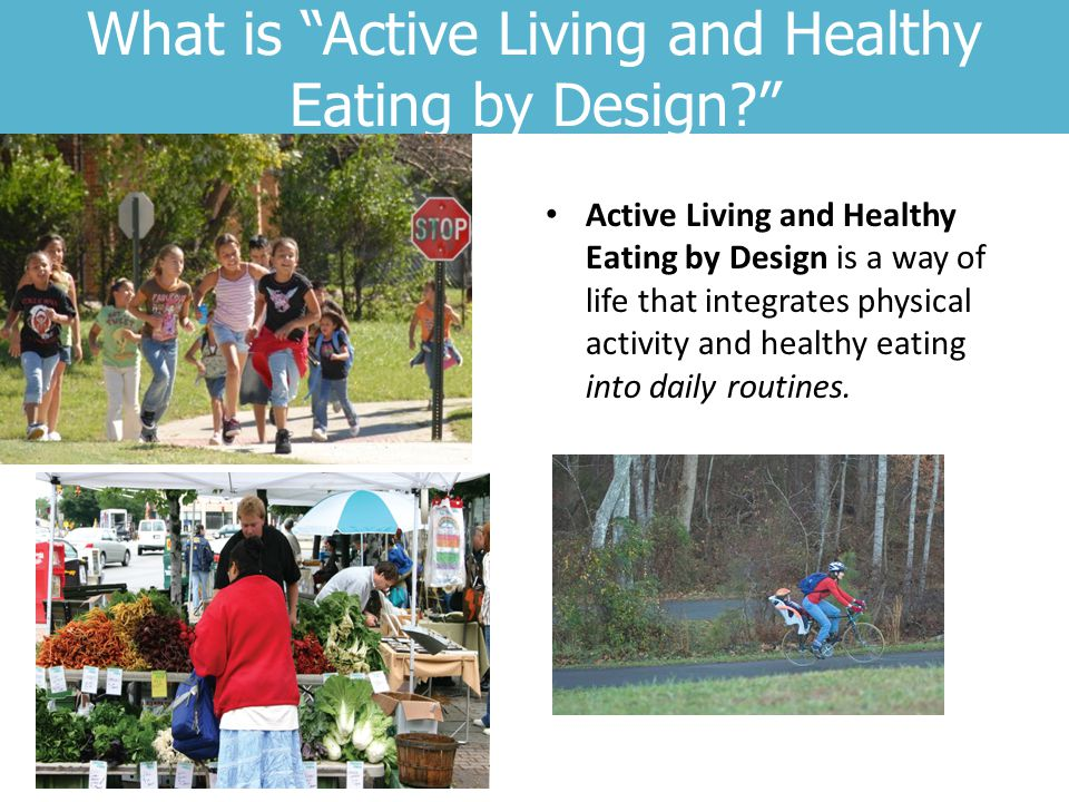 What is Active Living and Healthy Eating by Design? Active Living and Healthy Eating by Design is a way of life that integrates physical activity and healthy eating into daily routines.