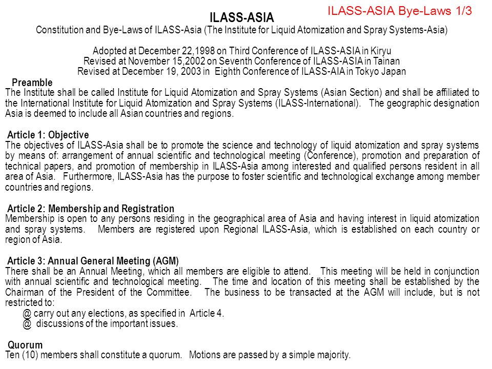 ILASS-ASIA Bye-Laws 1/3 ILASS-ASIA Constitution and Bye-Laws of ILASS-Asia (The Institute for Liquid Atomization and Spray Systems-Asia) Adopted at December 22,1998 on Third Conference of ILASS-ASIA in Kiryu Revised at November 15,2002 on Seventh Conference of ILASS-ASIA in Tainan Revised at December 19, 2003 in Eighth Conference of ILASS-AIA in Tokyo Japan Preamble The Institute shall be called Institute for Liquid Atomization and Spray Systems (Asian Section) and shall be affiliated to the International Institute for Liquid Atomization and Spray Systems (ILASS-International).