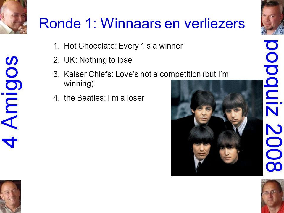 Ronde 1: Winnaars en verliezers 1.Hot Chocolate: Every 1's a winner 2.UK: Nothing to lose 3.Kaiser Chiefs: Love's not a competition (but I'm winning) 4.the Beatles: I'm a loser