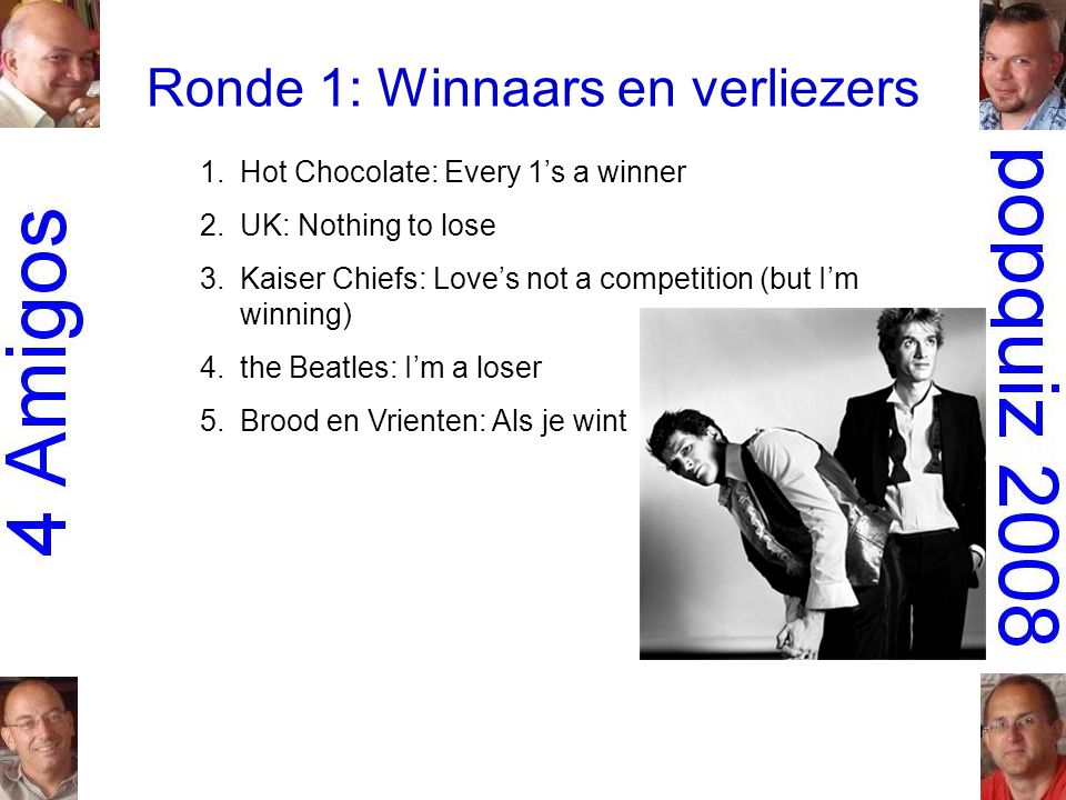 Ronde 1: Winnaars en verliezers 1.Hot Chocolate: Every 1's a winner 2.UK: Nothing to lose 3.Kaiser Chiefs: Love's not a competition (but I'm winning) 4.the Beatles: I'm a loser 5.Brood en Vrienten: Als je wint