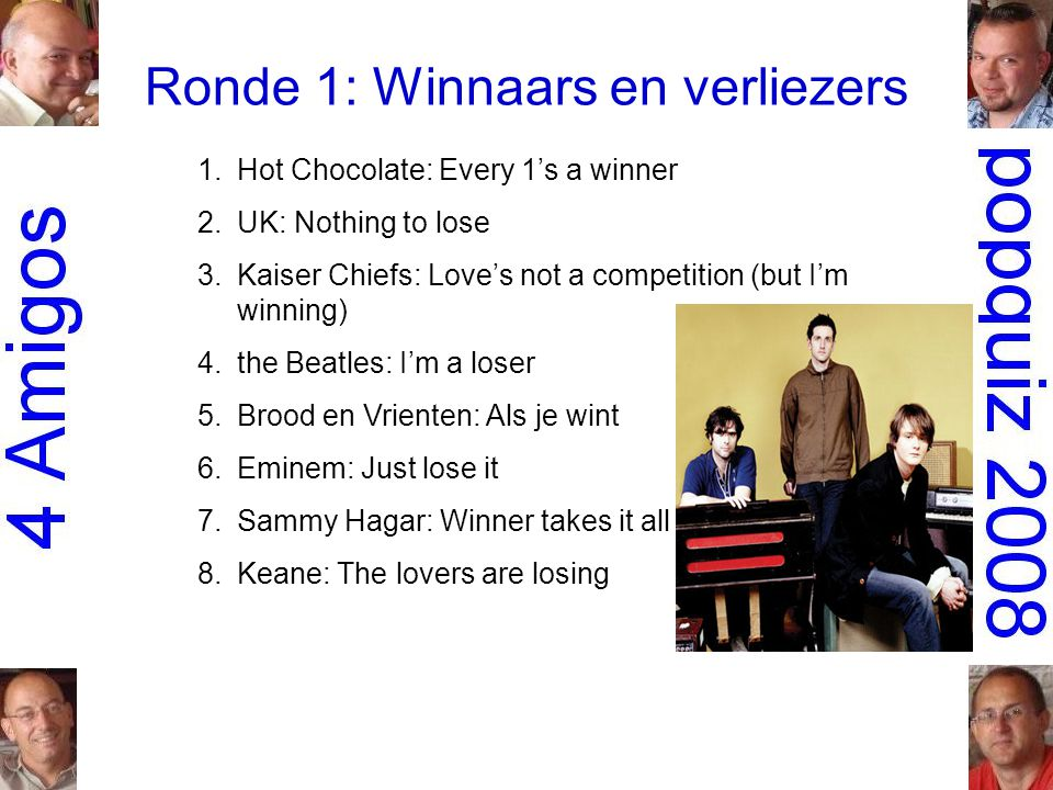 Ronde 1: Winnaars en verliezers 1.Hot Chocolate: Every 1's a winner 2.UK: Nothing to lose 3.Kaiser Chiefs: Love's not a competition (but I'm winning) 4.the Beatles: I'm a loser 5.Brood en Vrienten: Als je wint 6.Eminem: Just lose it 7.Sammy Hagar: Winner takes it all 8.Keane: The lovers are losing