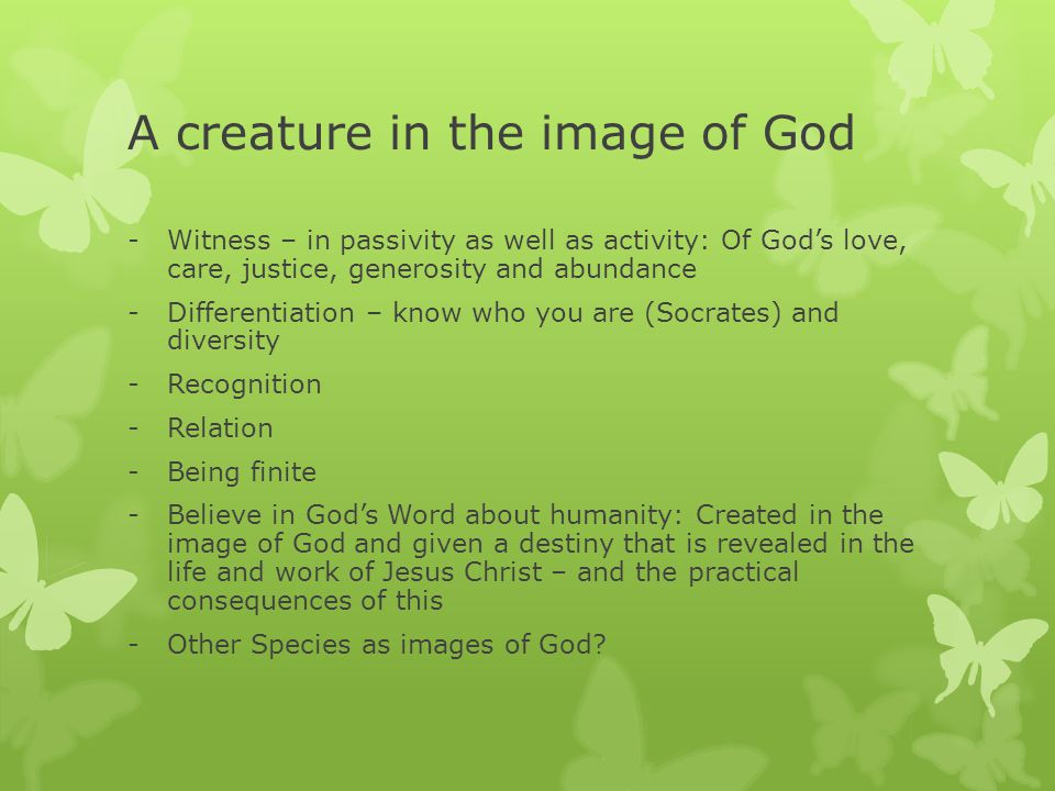 A creature in the image of God -Witness – in passivity as well as activity: Of God's love, care, justice, generosity and abundance -Differentiation – know who you are (Socrates) and diversity -Recognition -Relation -Being finite -Believe in God's Word about humanity: Created in the image of God and given a destiny that is revealed in the life and work of Jesus Christ – and the practical consequences of this -Other Species as images of God
