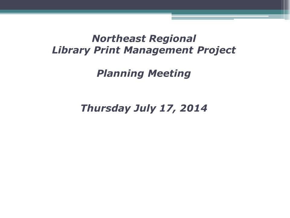 Northeast Regional Library Print Management Project Planning Meeting Thursday July 17, 2014