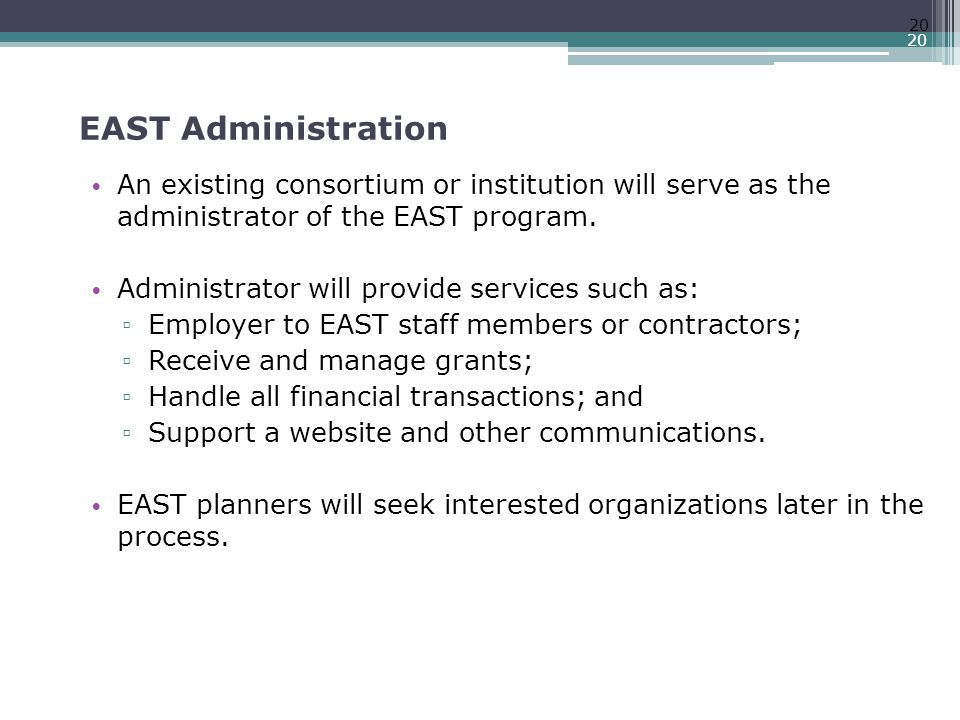 EAST Administration An existing consortium or institution will serve as the administrator of the EAST program.