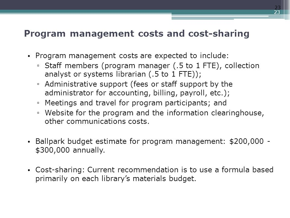 Program management costs and cost-sharing Program management costs are expected to include: ▫ Staff members (program manager (.5 to 1 FTE), collection analyst or systems librarian (.5 to 1 FTE)); ▫ Administrative support (fees or staff support by the administrator for accounting, billing, payroll, etc.); ▫ Meetings and travel for program participants; and ▫ Website for the program and the information clearinghouse, other communications costs.