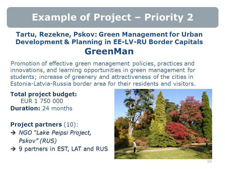 Example of Project – Priority 2 Tartu, Rezekne, Pskov: Green Management for Urban Development & Planning in EE-LV-RU Border Capitals GreenMan Promotion of effective green management policies, practices and innovations, and learning opportunities in green management for students; increase of greenery and attractiveness of the cities in Estonia-Latvia-Russia border area for their residents and visitors.