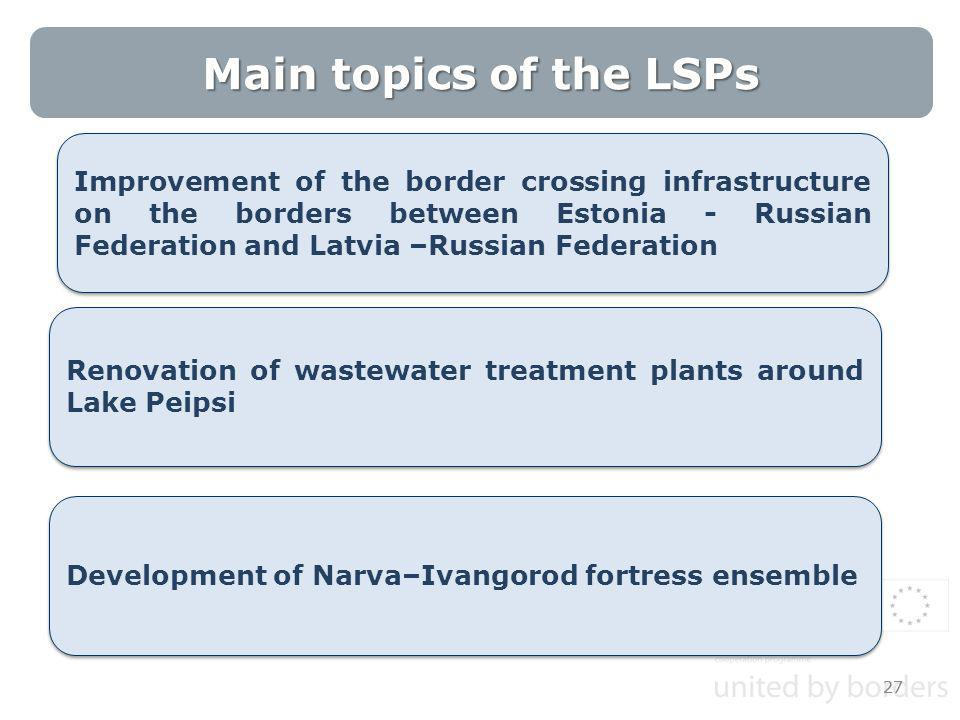 Main topics of the LSPs 27 Improvement of the border crossing infrastructure on the borders between Estonia - Russian Federation and Latvia –Russian Federation Development of Narva–Ivangorod fortress ensemble Renovation of wastewater treatment plants around Lake Peipsi