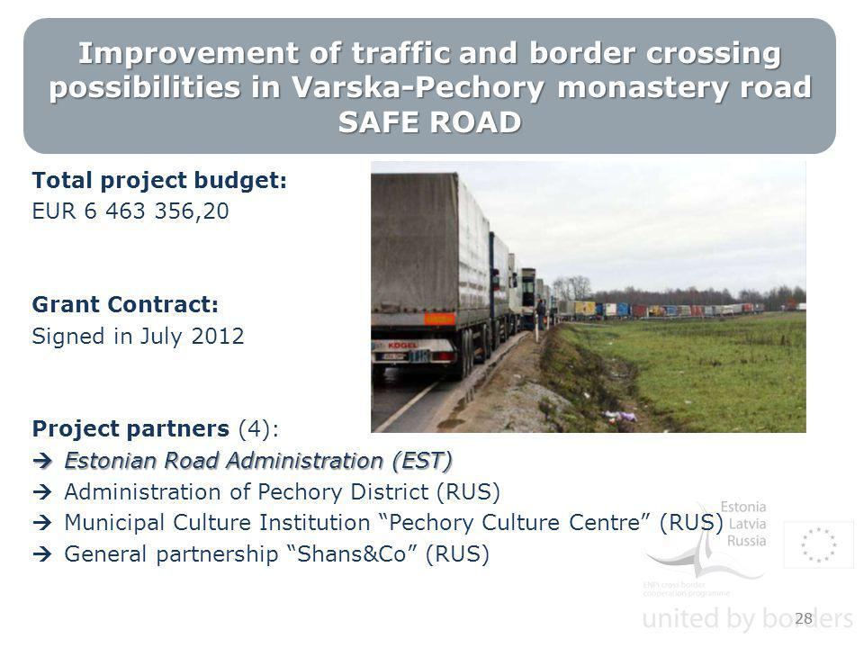 Improvement of traffic and border crossing possibilities in Varska-Pechory monastery road SAFE ROAD Total project budget: EUR 6 463 356,20 Grant Contract: Signed in July 2012 Project partners (4):  Estonian Road Administration (EST)  Administration of Pechory District (RUS)  Municipal Culture Institution Pechory Culture Centre (RUS)  General partnership Shans&Co (RUS) 28