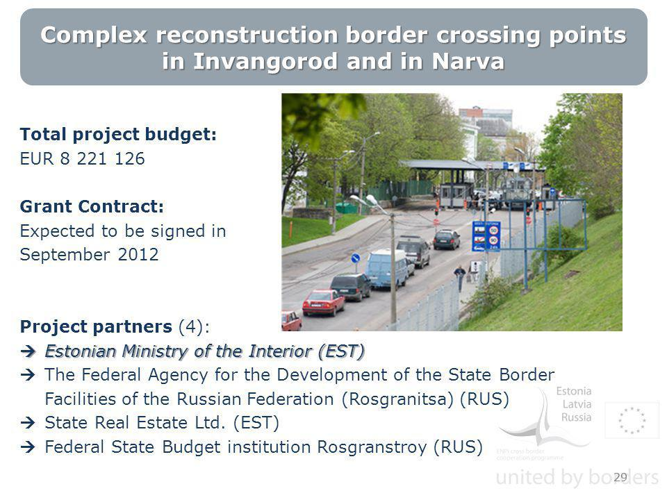 Complex reconstruction border crossing points in Invangorod and in Narva Total project budget: EUR 8 221 126 Grant Contract: Expected to be signed in September 2012 Project partners (4):  Estonian Ministry of the Interior (EST)  The Federal Agency for the Development of the State Border Facilities of the Russian Federation (Rosgranitsa) (RUS)  State Real Estate Ltd.