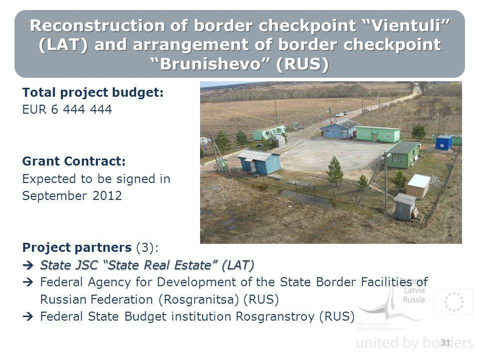 Reconstruction of border checkpoint Vientuli (LAT) and arrangement of border checkpoint Brunishevo (RUS) Total project budget: EUR 6 444 444 Grant Contract: Expected to be signed in September 2012 Project partners (3):  State JSC State Real Estate (LAT)  Federal Agency for Development of the State Border Facilities of Russian Federation (Rosgranitsa) (RUS)  Federal State Budget institution Rosgranstroy (RUS) 31