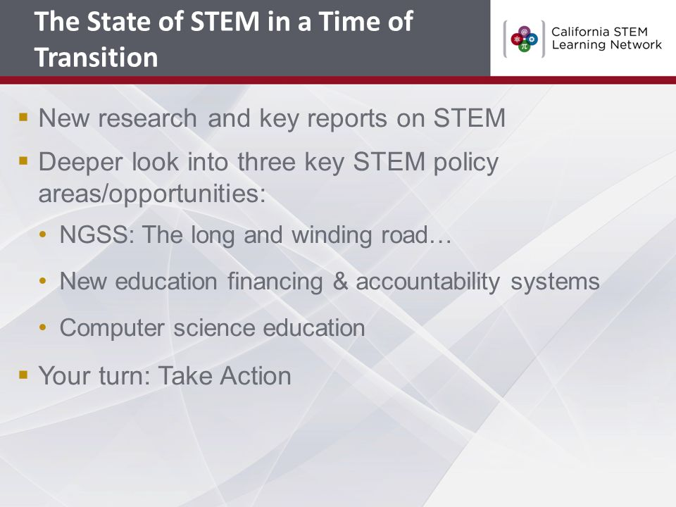  New research and key reports on STEM  Deeper look into three key STEM policy areas/opportunities: NGSS: The long and winding road… New education financing & accountability systems Computer science education  Your turn: Take Action The State of STEM in a Time of Transition