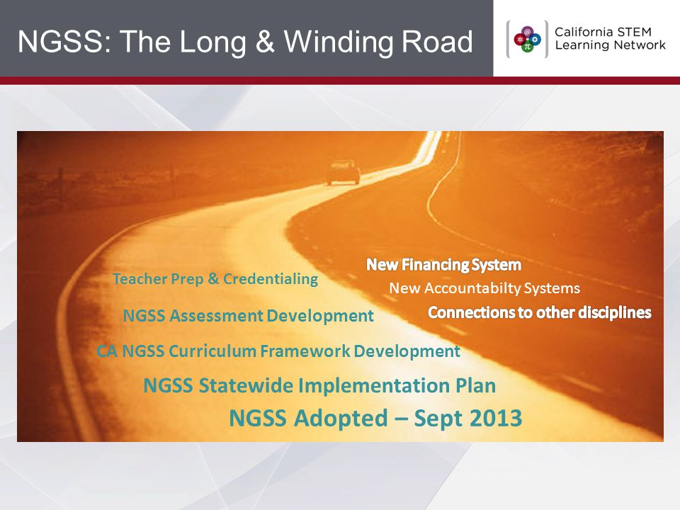 NGSS: The Long & Winding Road NGSS Statewide Implementation Plan Teacher Prep & Credentialing NGSS Assessment Development CA NGSS Curriculum Framework Development NGSS Adopted – Sept 2013 New Accountabilty Systems