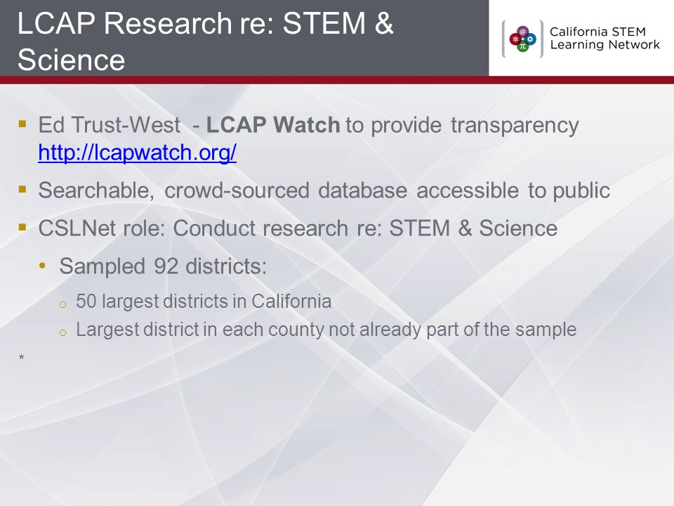 LCAP Research re: STEM & Science  Ed Trust-West - LCAP Watch to provide transparency http://lcapwatch.org/ http://lcapwatch.org/  Searchable, crowd-sourced database accessible to public  CSLNet role: Conduct research re: STEM & Science Sampled 92 districts: o 50 largest districts in California o Largest district in each county not already part of the sample *
