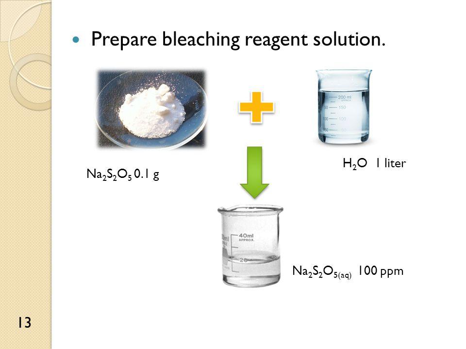 Prepare bleaching reagent solution. Na 2 S 2 O 5 0.1 g H 2 O 1 liter Na 2 S 2 O 5(aq) 100 ppm 13