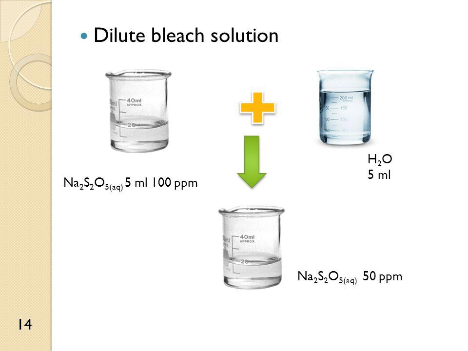 Dilute bleach solution Na 2 S 2 O 5(aq) 5 ml 100 ppm H 2 O 5 ml Na 2 S 2 O 5(aq) 50 ppm 14