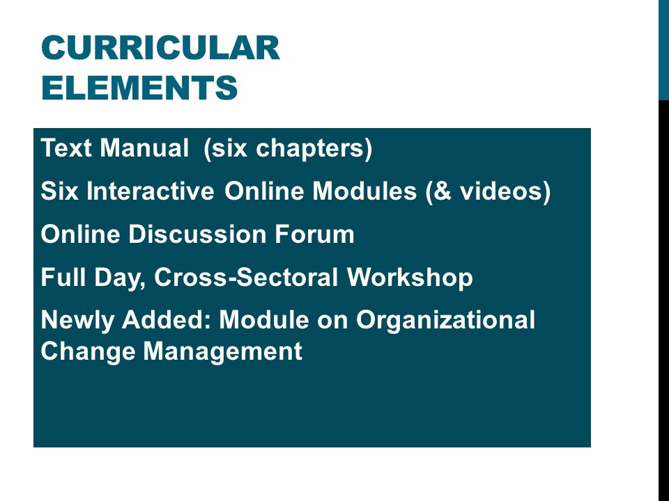 CURRICULAR ELEMENTS Text Manual (six chapters) Six Interactive Online Modules (& videos) Online Discussion Forum Full Day, Cross-Sectoral Workshop New