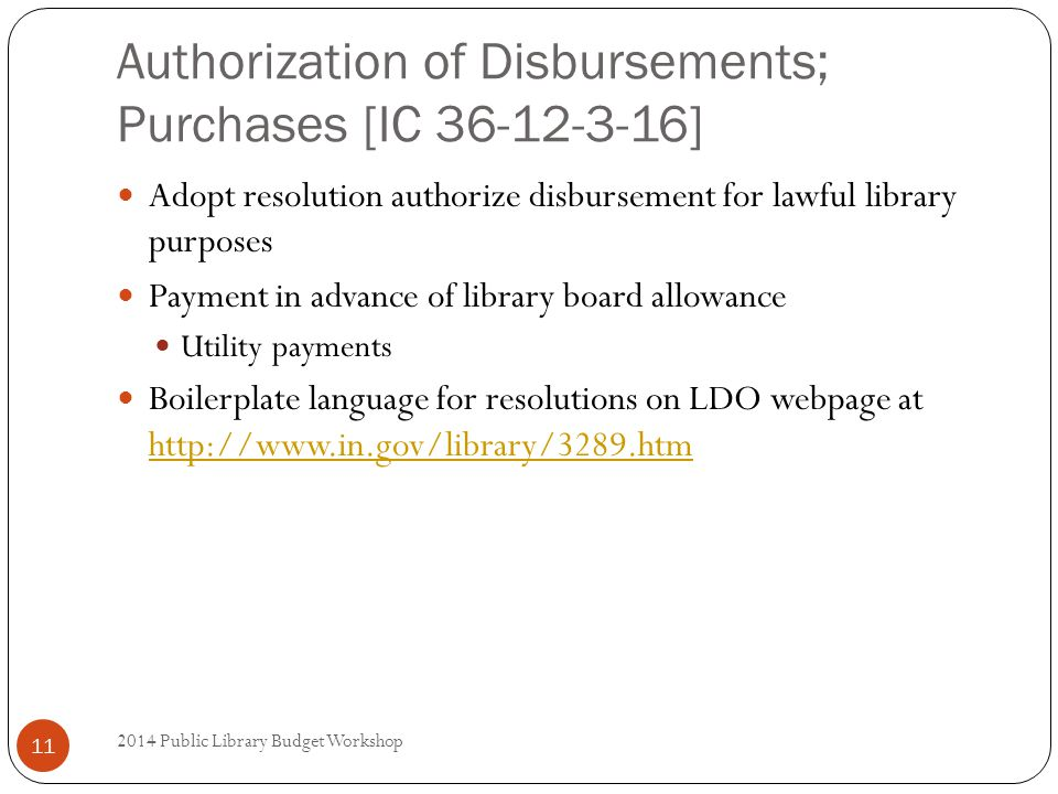 Authorization of Disbursements; Purchases [IC 36-12-3-16] Adopt resolution authorize disbursement for lawful library purposes Payment in advance of library board allowance Utility payments Boilerplate language for resolutions on LDO webpage at http://www.in.gov/library/3289.htm http://www.in.gov/library/3289.htm 11 2014 Public Library Budget Workshop