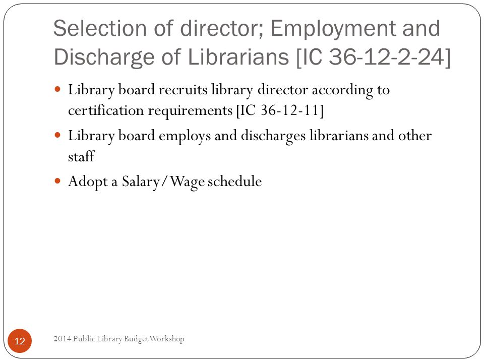 Selection of director; Employment and Discharge of Librarians [IC 36-12-2-24] Library board recruits library director according to certification requirements [IC 36-12-11] Library board employs and discharges librarians and other staff Adopt a Salary/Wage schedule 12 2014 Public Library Budget Workshop
