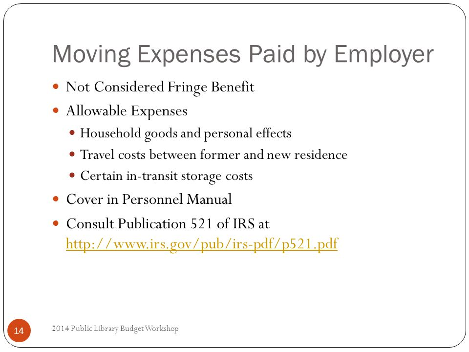 Moving Expenses Paid by Employer Not Considered Fringe Benefit Allowable Expenses Household goods and personal effects Travel costs between former and new residence Certain in-transit storage costs Cover in Personnel Manual Consult Publication 521 of IRS at http://www.irs.gov/pub/irs-pdf/p521.pdf http://www.irs.gov/pub/irs-pdf/p521.pdf 14 2014 Public Library Budget Workshop