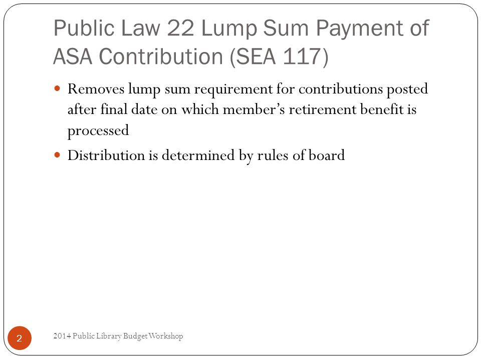 Public Law 22 Lump Sum Payment of ASA Contribution (SEA 117) Removes lump sum requirement for contributions posted after final date on which member's retirement benefit is processed Distribution is determined by rules of board 2 2014 Public Library Budget Workshop