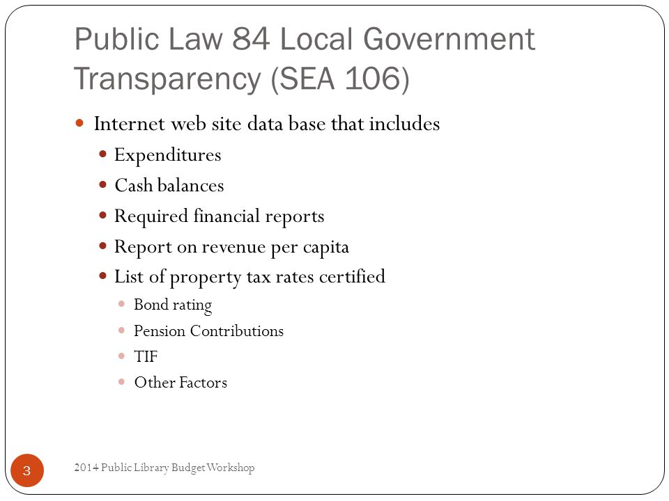 Public Law 84 Local Government Transparency (SEA 106) Internet web site data base that includes Expenditures Cash balances Required financial reports Report on revenue per capita List of property tax rates certified Bond rating Pension Contributions TIF Other Factors 3 2014 Public Library Budget Workshop