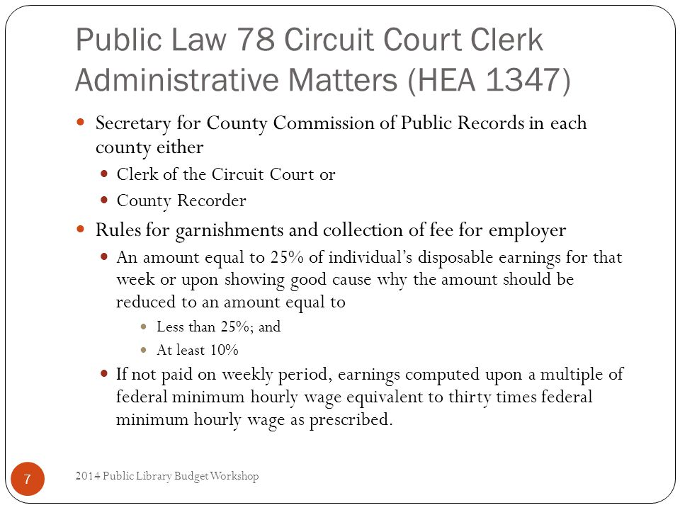 Public Law 78 Circuit Court Clerk Administrative Matters (HEA 1347) Secretary for County Commission of Public Records in each county either Clerk of the Circuit Court or County Recorder Rules for garnishments and collection of fee for employer An amount equal to 25% of individual's disposable earnings for that week or upon showing good cause why the amount should be reduced to an amount equal to Less than 25%; and At least 10% If not paid on weekly period, earnings computed upon a multiple of federal minimum hourly wage equivalent to thirty times federal minimum hourly wage as prescribed.