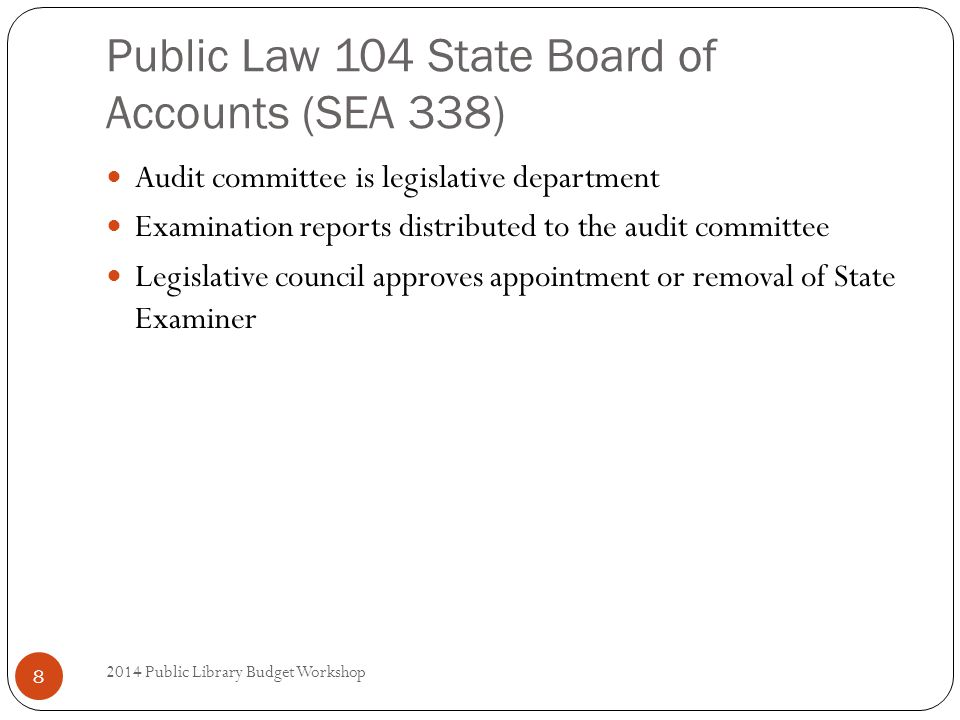 Public Law 104 State Board of Accounts (SEA 338) Audit committee is legislative department Examination reports distributed to the audit committee Legislative council approves appointment or removal of State Examiner 8 2014 Public Library Budget Workshop