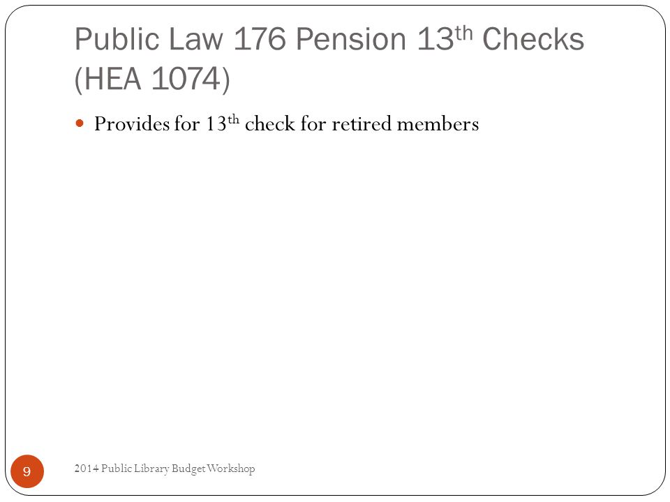 Public Law 176 Pension 13 th Checks (HEA 1074) Provides for 13 th check for retired members 9 2014 Public Library Budget Workshop