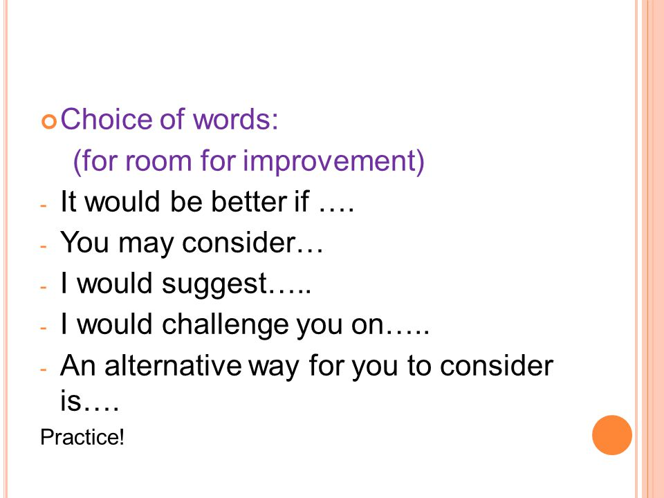 Choice of words: (for room for improvement) - It would be better if …. - You may consider… - I would suggest….. - I would challenge you on….. - An alt