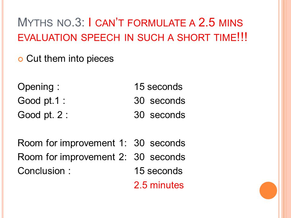 M YTHS NO.3: I CAN ' T FORMULATE A 2.5 MINS EVALUATION SPEECH IN SUCH A SHORT TIME !!! Cut them into pieces Opening : 15 seconds Good pt.1 :30 seconds