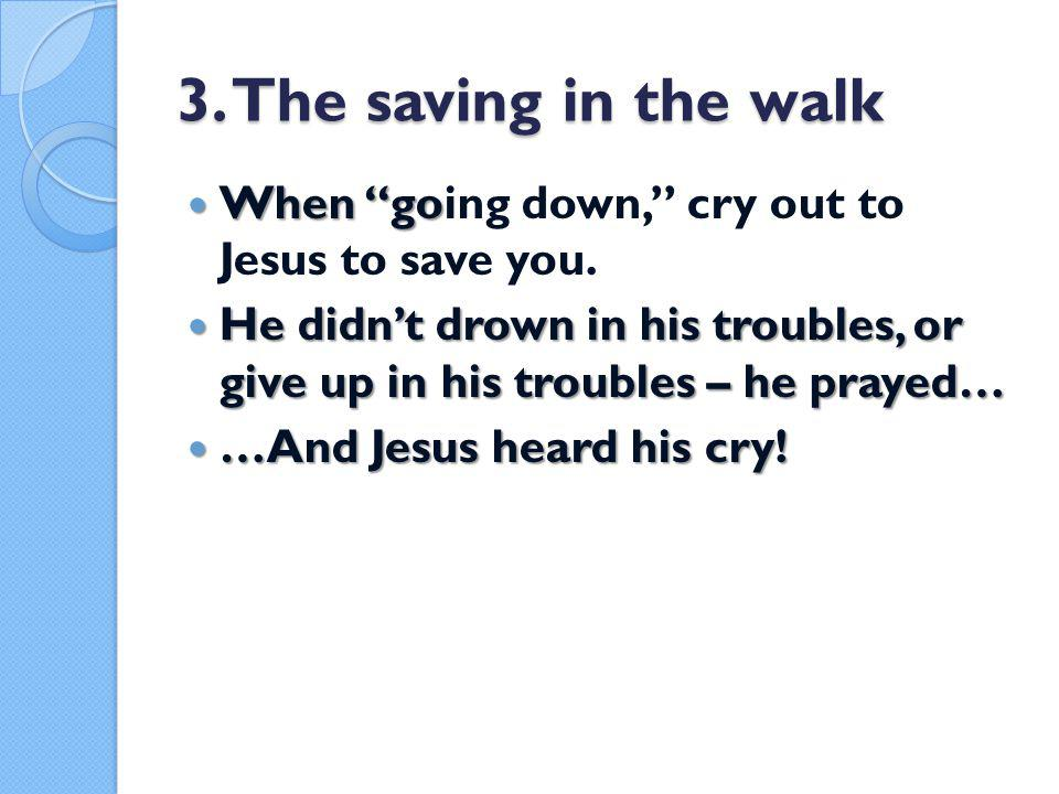 3.The saving in the walk When go When going down, cry out to Jesus to save you.