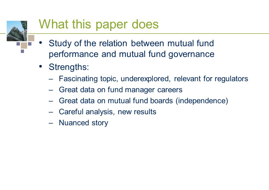 Main analyses 1.Regressions of fund performance on fund size + lead- manager experience / track record + interactions –Result: higher managerial experience positively predicts future (…) performance of larger funds –Interpretation: Good governance: experienced managers who are promoted to larger funds outperform their peers –Result: more experienced managers of smaller funds underperform their benchmarks –Interpretation: Bad governance: they have become entrenched by an ineffective governance system