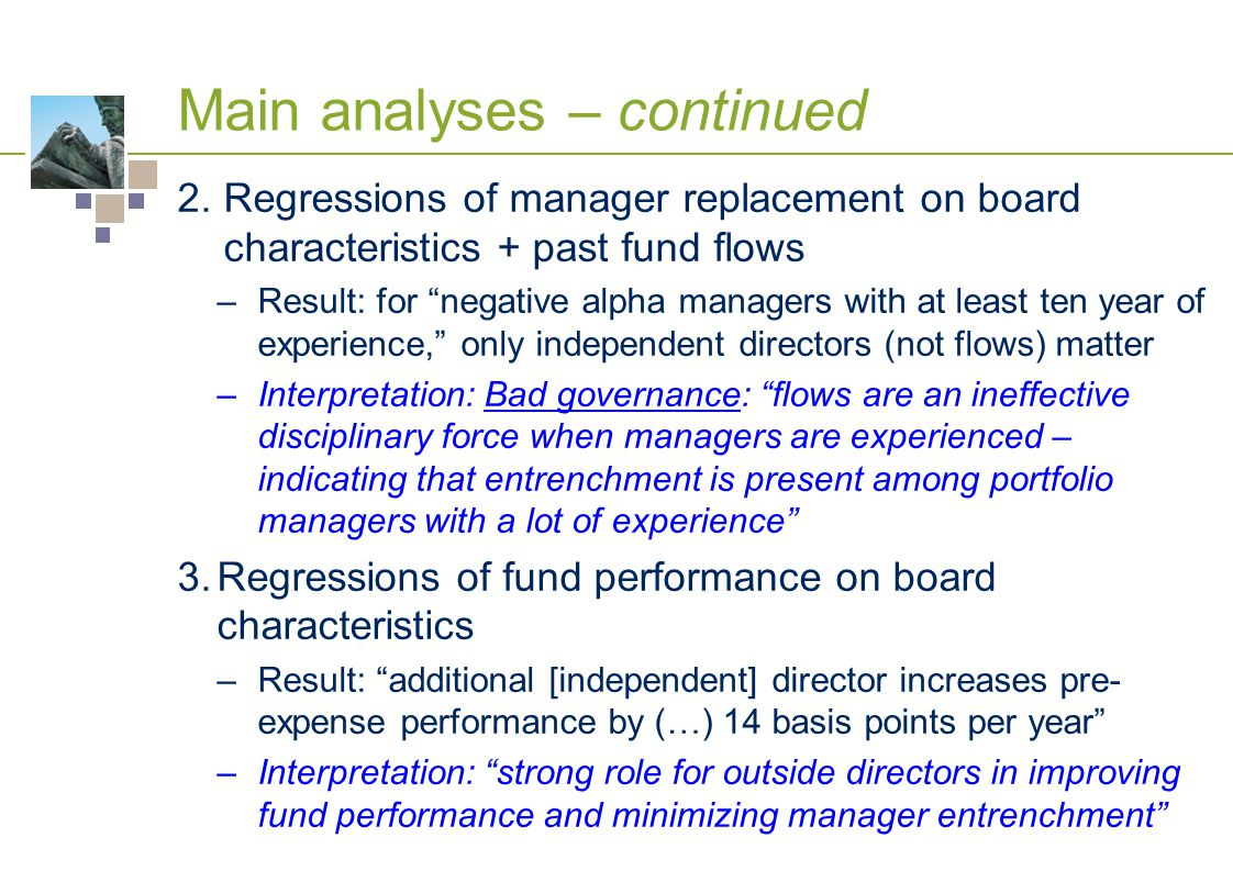 Main analyses – continued 2.Regressions of manager replacement on board characteristics + past fund flows –Result: for negative alpha managers with at least ten year of experience, only independent directors (not flows) matter –Interpretation: Bad governance: flows are an ineffective disciplinary force when managers are experienced – indicating that entrenchment is present among portfolio managers with a lot of experience 3.Regressions of fund performance on board characteristics –Result: additional [independent] director increases pre- expense performance by (…) 14 basis points per year –Interpretation: strong role for outside directors in improving fund performance and minimizing manager entrenchment