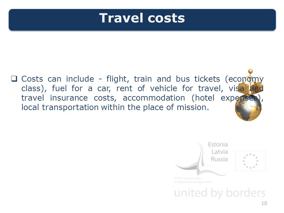 Travel costs  Costs can include - flight, train and bus tickets (economy class), fuel for a car, rent of vehicle for travel, visa and travel insurance costs, accommodation (hotel expenses), local transportation within the place of mission.