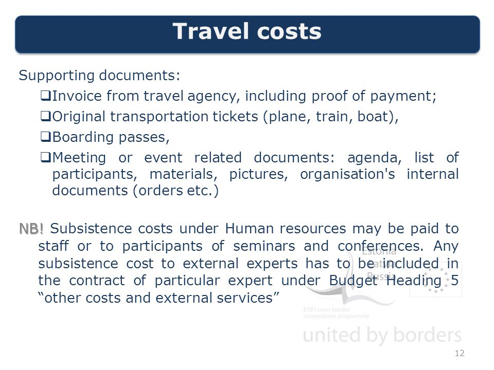 Travel costs Supporting documents:  Invoice from travel agency, including proof of payment;  Original transportation tickets (plane, train, boat),  Boarding passes,  Meeting or event related documents: agenda, list of participants, materials, pictures, organisation s internal documents (orders etc.) NB.