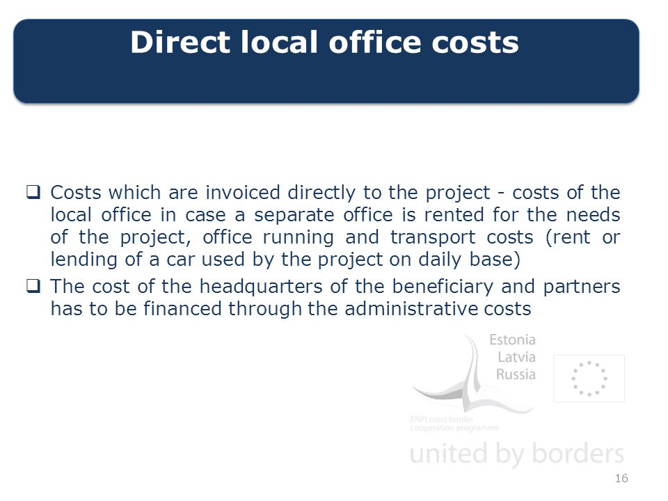 Direct local office costs  Costs which are invoiced directly to the project - costs of the local office in case a separate office is rented for the needs of the project, office running and transport costs (rent or lending of a car used by the project on daily base)  The cost of the headquarters of the beneficiary and partners has to be financed through the administrative costs 16