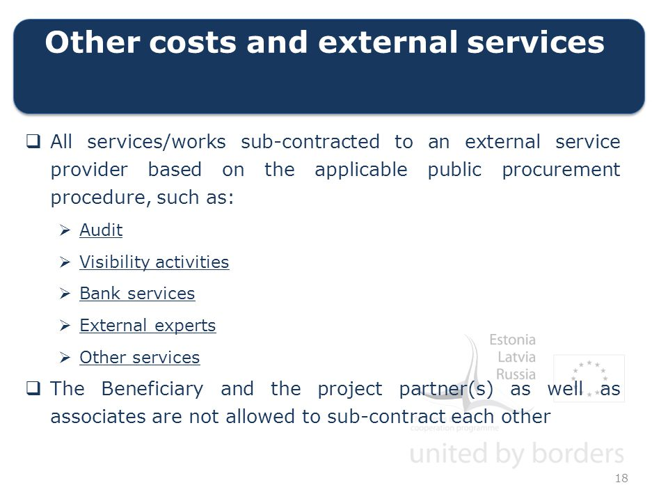 Other costs and external services  All services/works sub-contracted to an external service provider based on the applicable public procurement procedure, such as:  Audit  Visibility activities  Bank services  External experts  Other services  The Beneficiary and the project partner(s) as well as associates are not allowed to sub-contract each other 18