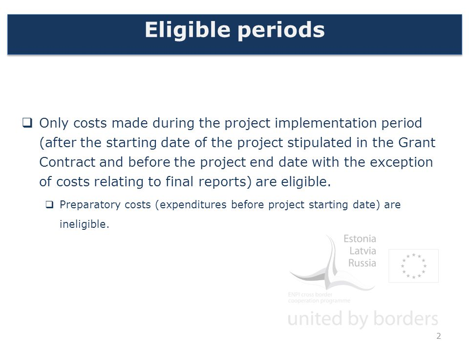 Eligible periods  Only costs made during the project implementation period (after the starting date of the project stipulated in the Grant Contract and before the project end date with the exception of costs relating to final reports) are eligible.